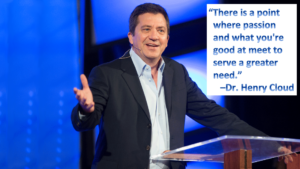"""There is a point where passion & what you're good at meet to serve a greater need"" - Dr. Henry Cloud"