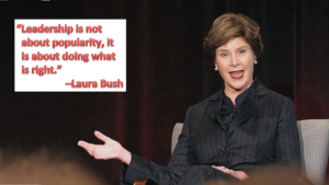 """""""Leadership is not about popularity, it is about doing what is right."""" -Laura Bush"""
