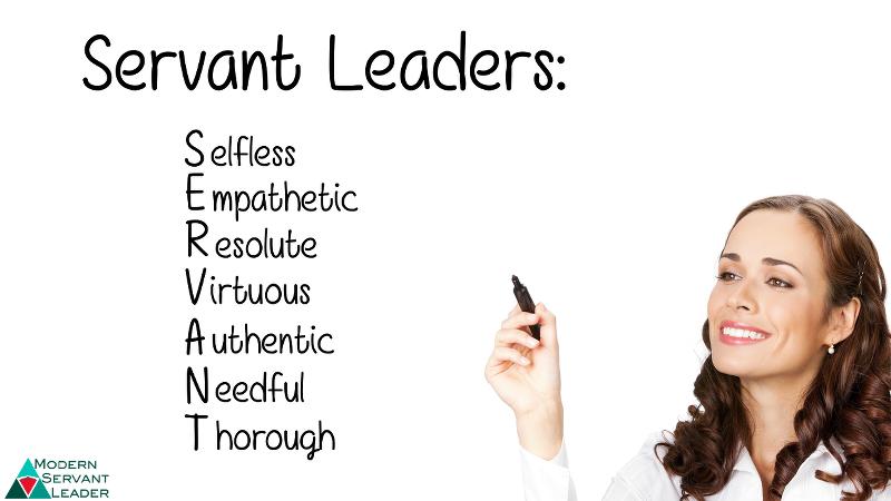 Servant Leaders are Selfless, Empathetic, Resolute, Virtuous, Authentic, Needful, Thorough