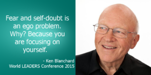 Ken Blanchard saying Fear and Self-Doubt is an ego problem. Because you are focusing on yourself.