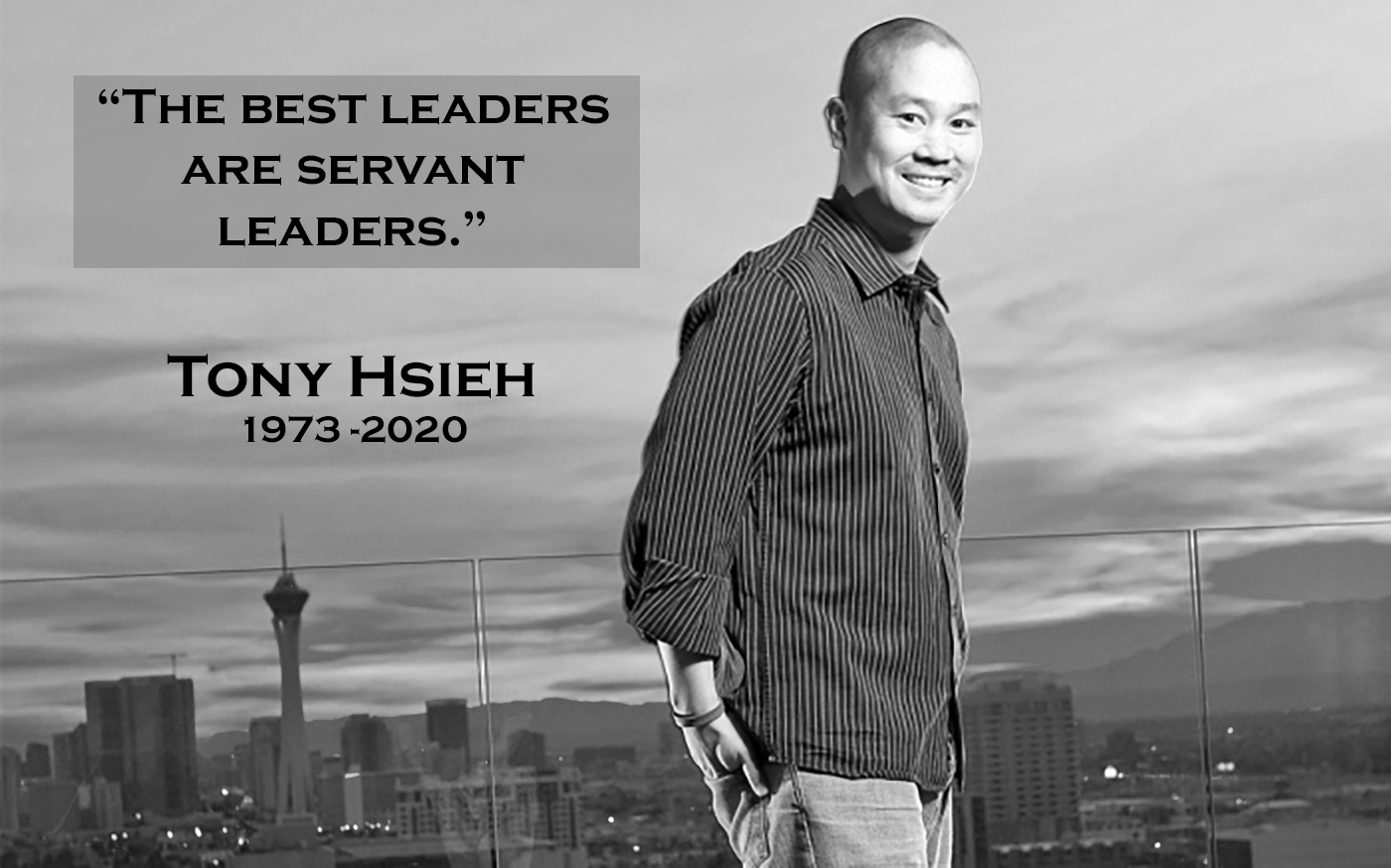 """Tony Hsieh standing on rooftop in black and white with his quote """"The Best Leaders are Servant Leaders"""", his name and the years 1973 to 2020"""